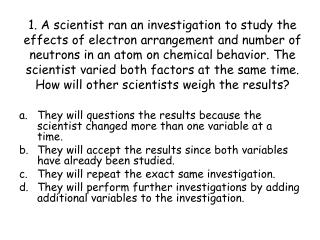 They will questions the results because the scientist changed more than one variable at a time.