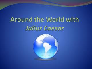 Around the World with  Julius Caesar