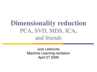 Dimensionality reduction PCA, SVD, MDS, ICA,  and friends