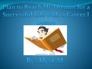 Plan to Reach  M y  D reams for a  S uccessful Life with  a Career I Desire