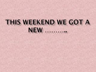 This weekend we got a new ………..