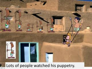 Lots of people watched his puppetry.
