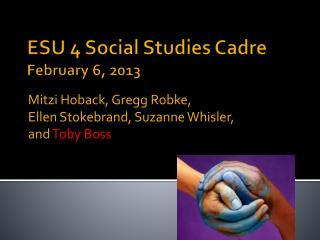 ESU 4  Social Studies  Cadre February 6, 2013