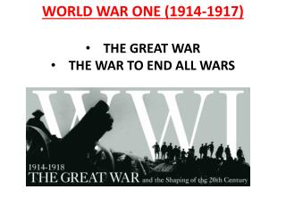 WORLD WAR ONE (1914-1917 ) THE GREAT WAR THE WAR TO END ALL WARS