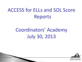 ACCESS for ELLs and SOL Score Reports Coordinators�  Academy July 30, 2013