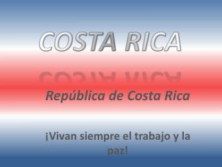 Rep�blica  de Costa Rica � Vivan siempre el trabajo  y la  paz !