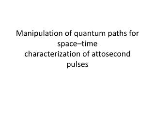Manipulation of quantum paths for space–time characterization of  attosecond  pulses