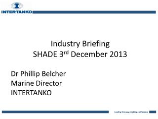 Industry Briefing SHADE 3 rd  December 2013 Dr Phillip Belcher Marine Director INTERTANKO
