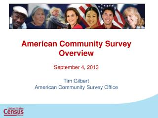 American Community Survey Overview September 4, 2013 Tim Gilbert American Community Survey Office