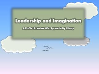 Leadership and Imagination A Profile of Leaders Who Appear In My Library