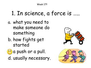 1. In science, a force is …..