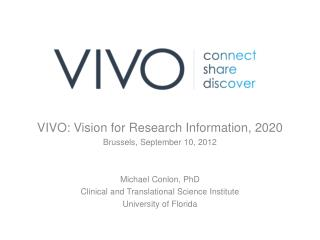 VIVO: Vision for Research Information, 2020 Brussels, September 10, 2012 Michael  Conlon,  PhD