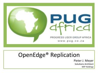 OpenEdge ® Replication Pieter  J. Meyer Solutions Architect MIP  Holdings