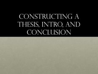 Constructing a thesis, intro, and conclusion