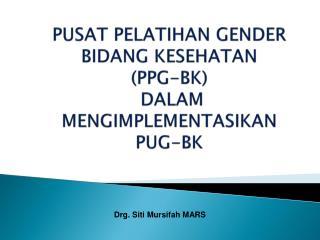 PUSAT PELATIHAN GENDER BIDANG KESEHATAN (PPG-BK)  DALAM MENGIMPLEMENTASIKAN PUG-BK