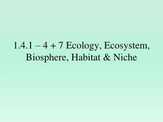 1.4.1 – 4 + 7 Ecology, Ecosystem, Biosphere, Habitat & Niche