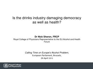Is the drinks industry damaging democracy as well as health? Dr  Nick  Sheron , FRCP