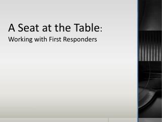 A Seat at the Table :  Working with First Responders