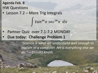 Agenda Feb. 8 HW Questions Lesson 7.2 – More Trig Integrals   Partner Quiz  over  7.1-7.2 MONDAY