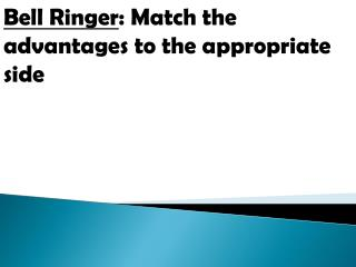 Bell Ringer : Match the advantages to the appropriate side