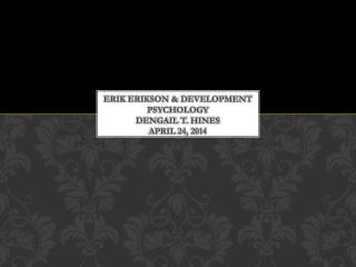 Erik Erikson & Development Psychology Dengail  T.  hines april  24, 2014