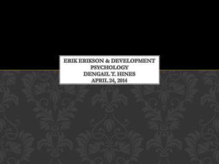 Erik Erikson & Development Psychology Dengail  T.  hines april  24, 2014