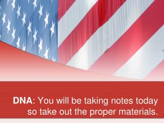 DNA : You will be taking notes today so take out the proper materials.