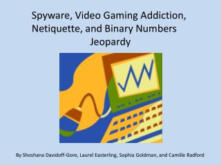 Spyware, Video Gaming Addiction, Netiquette, and Binary Numbers Jeopardy