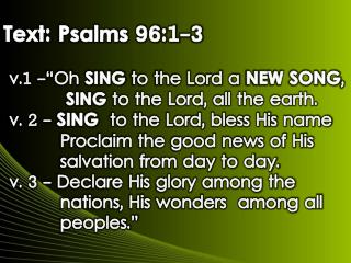 "Text: Psalms 96:1-3  v.1 -""Oh  SING  to the Lord a  NEW SONG ,"