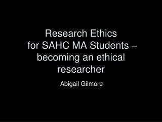 Research Ethics  for SAHC MA  Students – becoming an ethical researcher