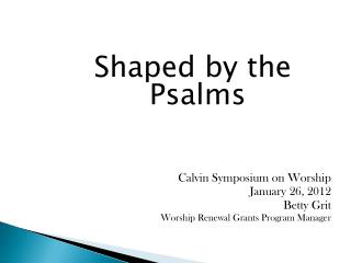 Shaped by the Psalms Calvin Symposium on Worship January 26, 2012 Betty Grit