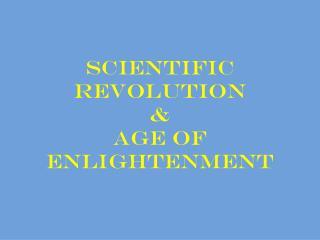 Scientific Revolution  &  Age of Enlightenment