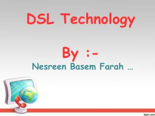 DSL Technology By :- Nesreen Basem Farah …