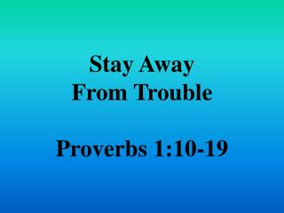 Stay Away  From Trouble  Proverbs  1:10-19