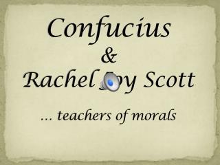 Confucius & Rachel Joy Scott … teachers of morals