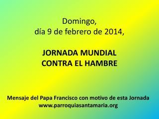 Domingo, día 9 de  febrero de 2014, JORNADA MUNDIAL CONTRA EL HAMBRE