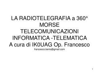 LA RADIOTELEGRAFIA a 360  MORSE  TELECOMUNICAZIONI INFORMATICA -TELEMATICA  A cura di IK0UAG Op. Francesco francesco.ber