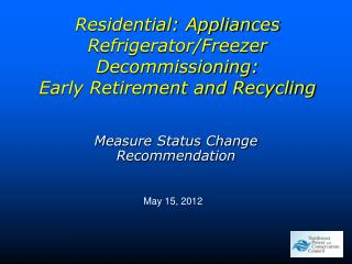 Residential: Appliances Refrigerator/Freezer Decommissioning: Early Retirement and Recycling