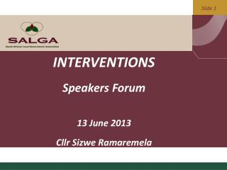 INTERVENTIONS Speakers Forum 13 June 2013 Cllr  Sizwe Ramaremela