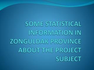 SOME STATISTICAL INFORMATION IN ZONGULDAK PROVINCE ABOUT THE PROJECT SUBJECT