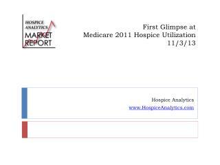 First Glimpse at  Medicare 2011 Hospice Utilization 11/3/13