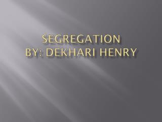 Segregation By: Dekhari henry
