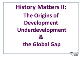 History  Matters II: The Origins of  Development  Underdevelopment  &  the Global Gap