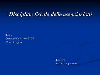Disciplina fiscale delle associazioni    Roma  Seminario Istruttori FIGB 27   29 Luglio          Relatore     Dottor Ser