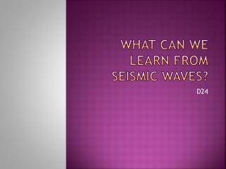 What Can We Learn From Seismic Waves?