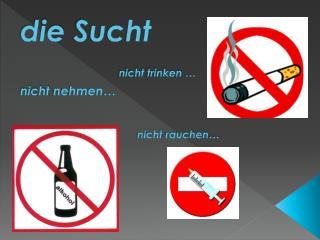 d ie Sucht nicht trinken  … nicht nehmen … nicht rauchen …
