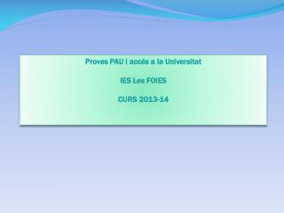 Proves  PAU i  accés  a la  U niversitat IES Les FOIES CURS 2013-14