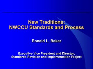 New Traditions: NWCCU Standards and Process Ronald L. Baker Executive Vice President and Director,