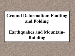 Ground Deformation: Faulting and Folding Earthquakes and Mountain- Building