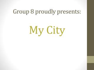 Group 8 proudly presents:  My City